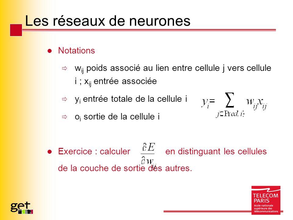 Les réseaux de neurones Notations w ij poids associé au lien entre cellule j vers cellule i ; x ij entrée associée y i entrée totale de la cellule i o i sortie de la cellule i Exercice : calculer en distinguant les cellules de la couche de sortie des autres.