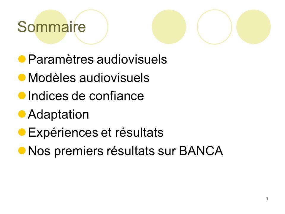 3 Sommaire Paramètres audiovisuels Modèles audiovisuels Indices de confiance Adaptation Expériences et résultats Nos premiers résultats sur BANCA