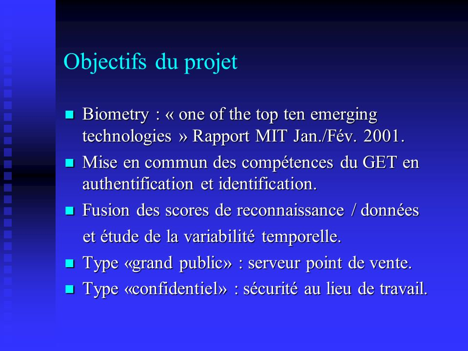 Objectifs du projet Biometry : « one of the top ten emerging technologies » Rapport MIT Jan./Fév. 2001. Biometry : « one of the top ten emerging techn