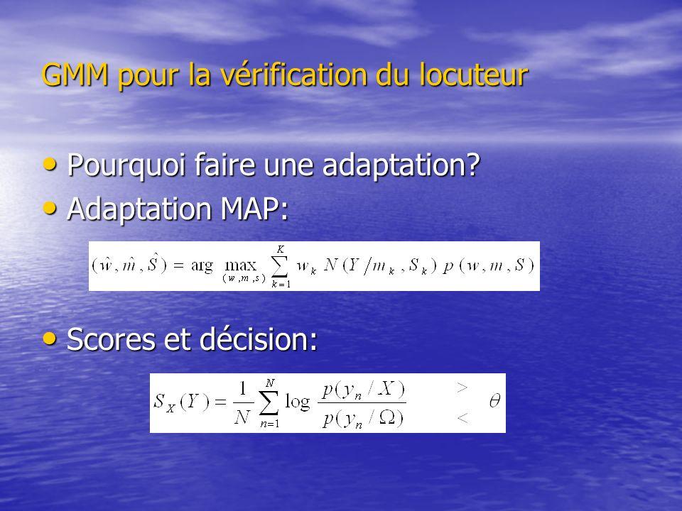 GMM pour la vérification du locuteur Pourquoi faire une adaptation? Pourquoi faire une adaptation? Adaptation MAP: Adaptation MAP: Scores et décision: