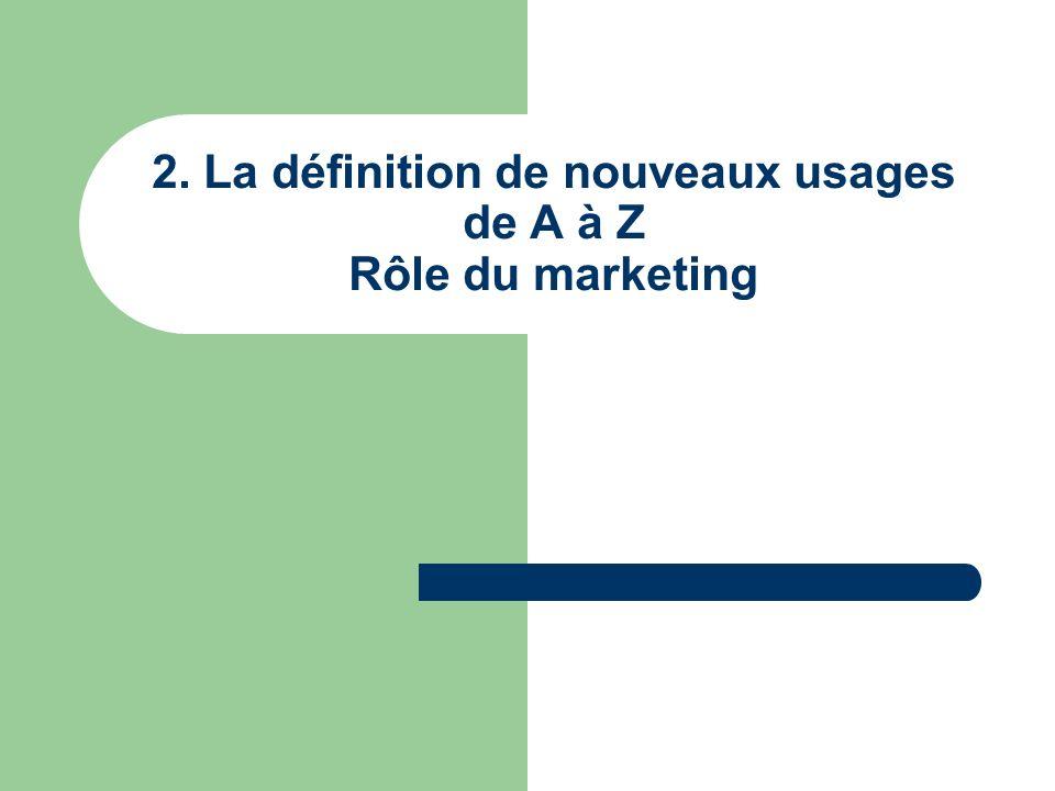 2. La définition de nouveaux usages de A à Z Rôle du marketing
