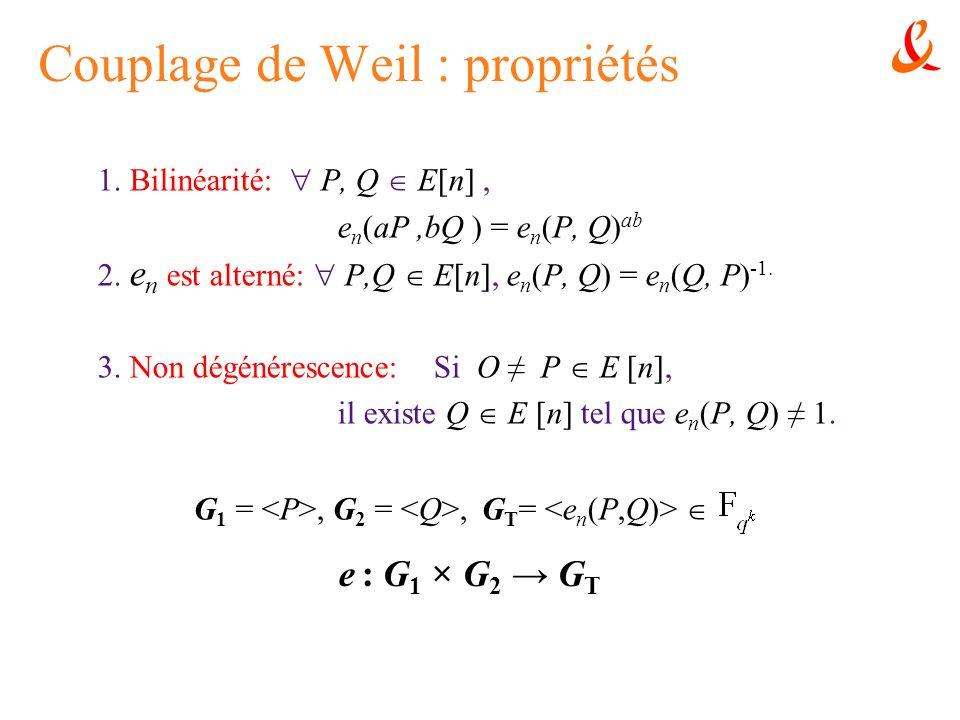 Couplage de Weil : propriétés 1. Bilinéarité: P, Q E[n], e n (aP,bQ ) = e n (P, Q) ab 2. e n est alterné: P,Q E[n], e n (P, Q) = e n (Q, P) -1. 3. Non