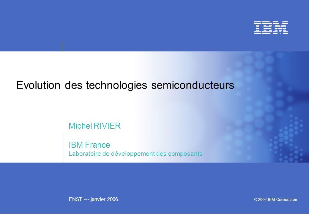 ENST --- janvier 2006 Evolution des technologies semiconducteurs Michel RIVIER IBM France Laboratoire de développement des composants © 2006 IBM Corpo