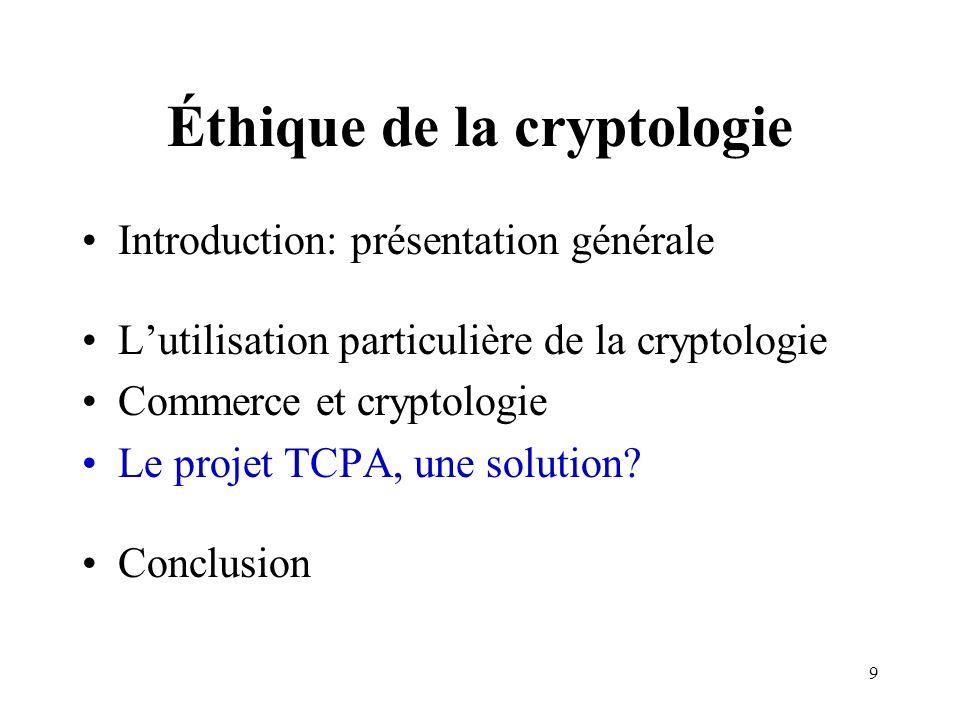 9 Éthique de la cryptologie Introduction: présentation générale Lutilisation particulière de la cryptologie Commerce et cryptologie Le projet TCPA, un