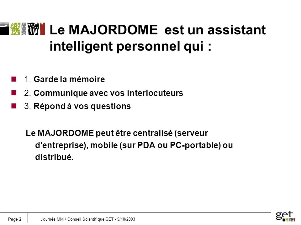 Page 3Journée MM / Conseil Scientifique GET - 9/10/2003 Majordome is a distributed Personal Digital Assistant nIt is your digital slave.