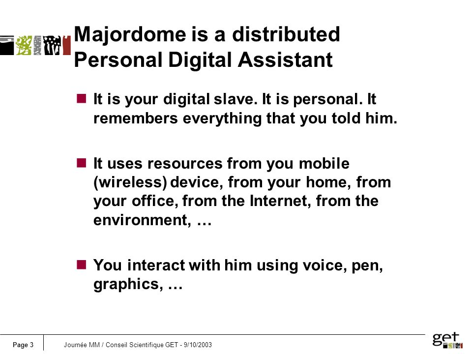 Page 3Journée MM / Conseil Scientifique GET - 9/10/2003 Majordome is a distributed Personal Digital Assistant nIt is your digital slave.