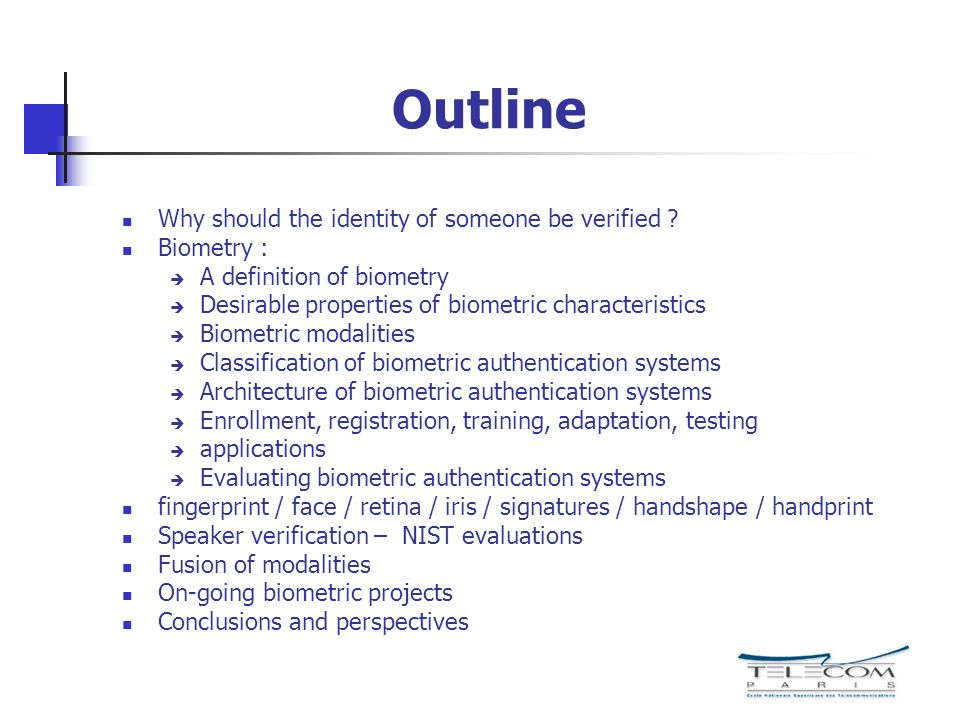 Outline Why should the identity of someone be verified ? Biometry : A definition of biometry Desirable properties of biometric characteristics Biometr