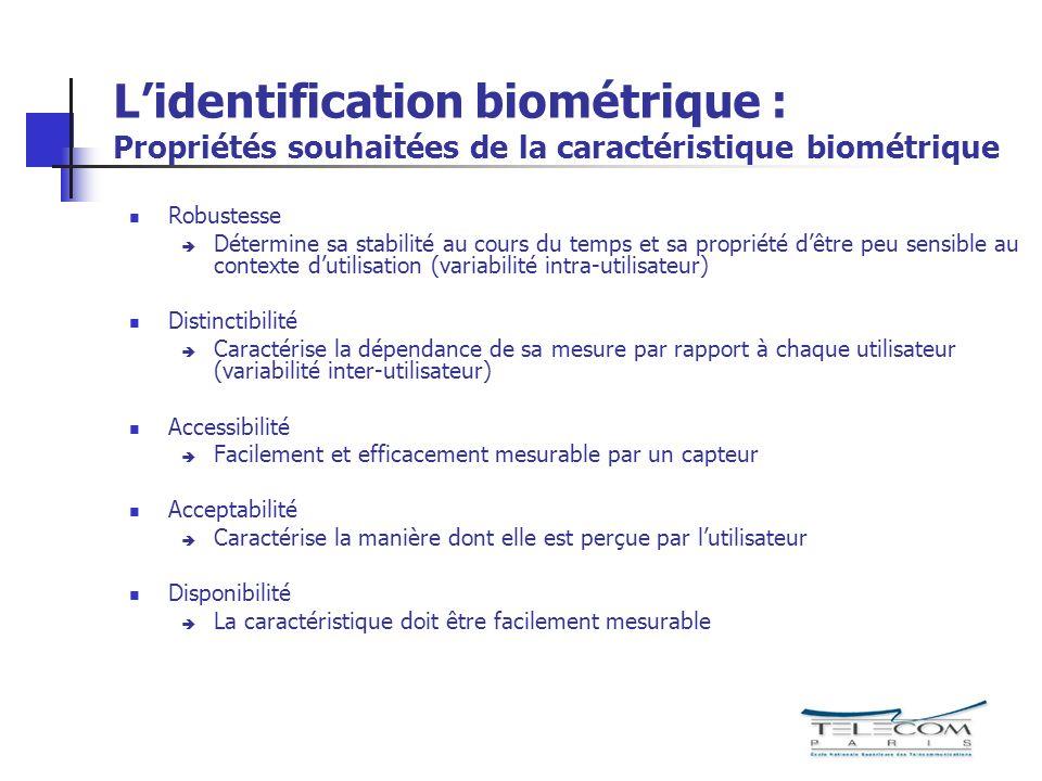 Lidentification biométrique : Propriétés souhaitées de la caractéristique biométrique Robustesse Détermine sa stabilité au cours du temps et sa propri