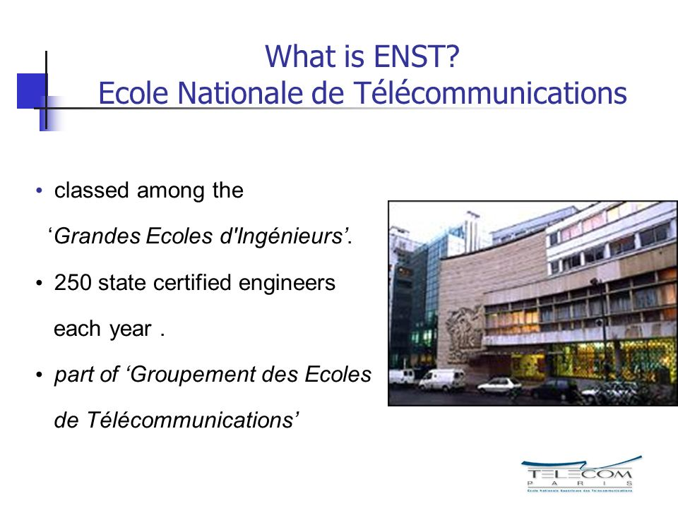 What is ENST? Ecole Nationale de Télécommunications classed among the Grandes Ecoles d'Ingénieurs. 250 state certified engineers each year. part of Gr