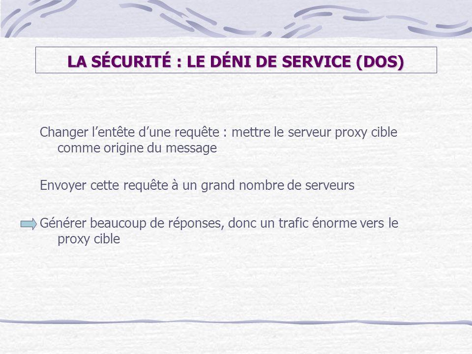 LA SÉCURITÉ : LE DÉNI DE SERVICE (DOS) Changer lentête dune requête : mettre le serveur proxy cible comme origine du message Envoyer cette requête à u