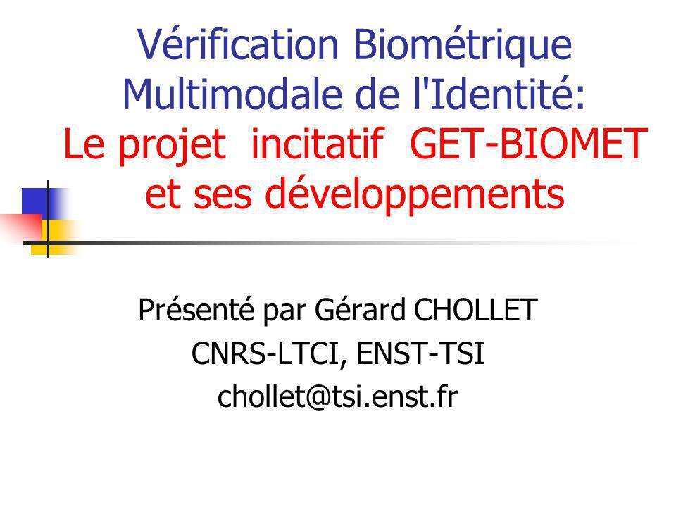 Vérification Biométrique Multimodale de l'Identité: Le projet incitatif GET-BIOMET et ses développements Présenté par Gérard CHOLLET CNRS-LTCI, ENST-T