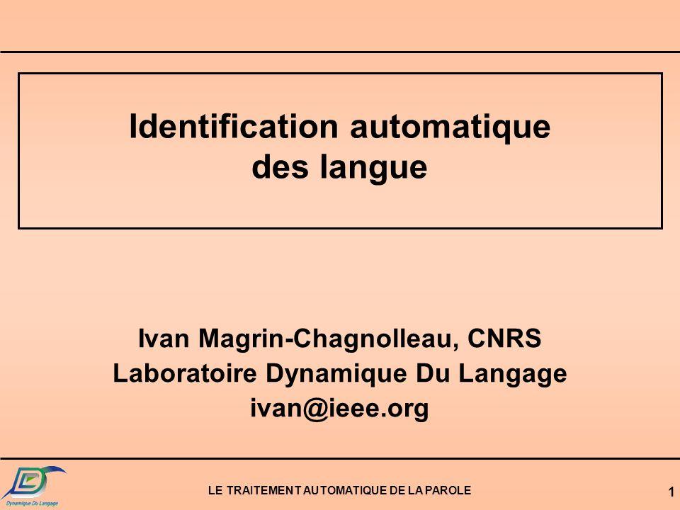 LE TRAITEMENT AUTOMATIQUE DE LA PAROLE 1 Identification automatique des langue Ivan Magrin-Chagnolleau, CNRS Laboratoire Dynamique Du Langage ivan@ieee.org