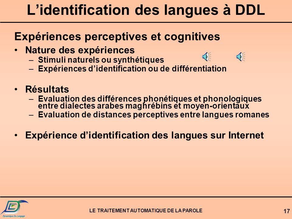 LE TRAITEMENT AUTOMATIQUE DE LA PAROLE 16 Lidentification des langues à DDL Expériences perceptives et cognitives –Mieux comprendre le processus diden