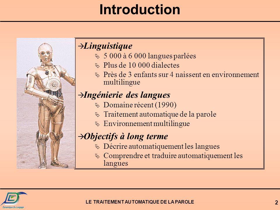 LE TRAITEMENT AUTOMATIQUE DE LA PAROLE 2 IDENTIFICATIONIDENTIFICATION AUTOMATIQUEAUTOMATIQUE DESLANGUESDESLANGUES Introduction à Linguistique 5 000 à 6 000 langues parlées Plus de 10 000 dialectes Près de 3 enfants sur 4 naissent en environnement multilingue à Ingénierie des langues Domaine récent (1990) Traitement automatique de la parole Environnement multilingue à Objectifs à long terme Décrire automatiquement les langues Comprendre et traduire automatiquement les langues