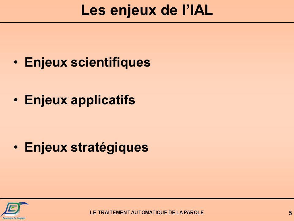 LE TRAITEMENT AUTOMATIQUE DE LA PAROLE 5 Les enjeux de lIAL Enjeux scientifiques Enjeux applicatifs Enjeux stratégiques