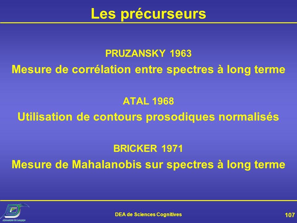 DEA de Sciences Cognitives 106 Modélisation Les précurseurs Programmation dynamique (DTW) Quantification vectorielle (VQ) Modèles de Markov cachés (HM
