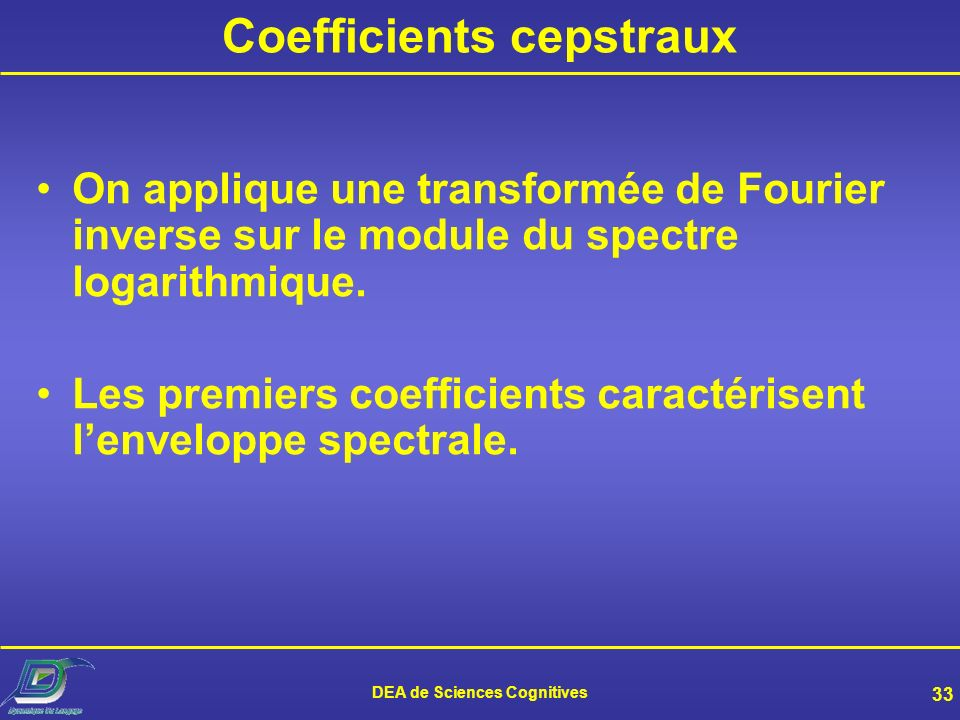 DEA de Sciences Cognitives 33 Coefficients cepstraux On applique une transformée de Fourier inverse sur le module du spectre logarithmique.