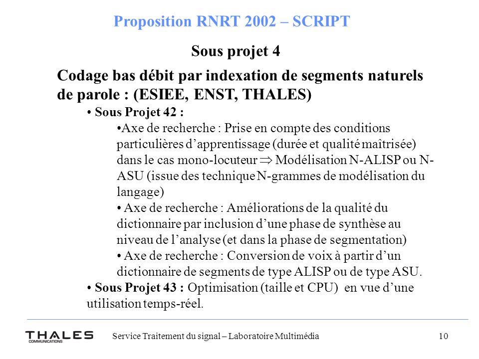 Service Traitement du signal – Laboratoire Multimédia 10 Proposition RNRT 2002 – SCRIPT Codage bas débit par indexation de segments naturels de parole : (ESIEE, ENST, THALES) Sous Projet 42 : Axe de recherche : Prise en compte des conditions particulières dapprentissage (durée et qualité maîtrisée) dans le cas mono-locuteur Modélisation N-ALISP ou N- ASU (issue des technique N-grammes de modélisation du langage) Axe de recherche : Améliorations de la qualité du dictionnaire par inclusion dune phase de synthèse au niveau de lanalyse (et dans la phase de segmentation) Axe de recherche : Conversion de voix à partir dun dictionnaire de segments de type ALISP ou de type ASU.