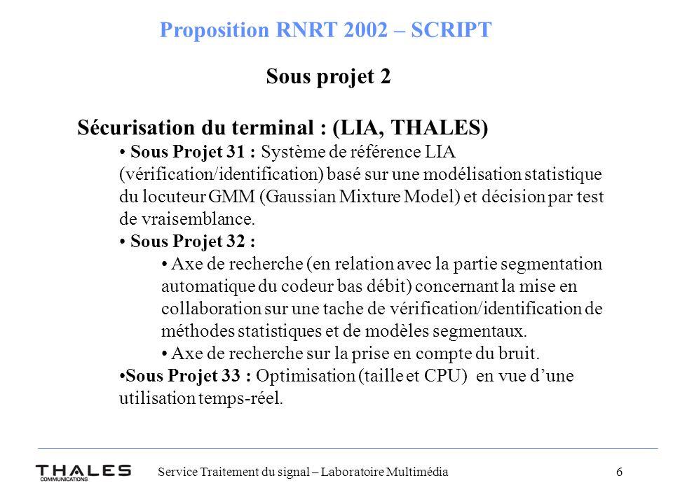 Service Traitement du signal – Laboratoire Multimédia 6 Proposition RNRT 2002 – SCRIPT Sous projet 2 Sécurisation du terminal : (LIA, THALES) Sous Projet 31 : Système de référence LIA (vérification/identification) basé sur une modélisation statistique du locuteur GMM (Gaussian Mixture Model) et décision par test de vraisemblance.