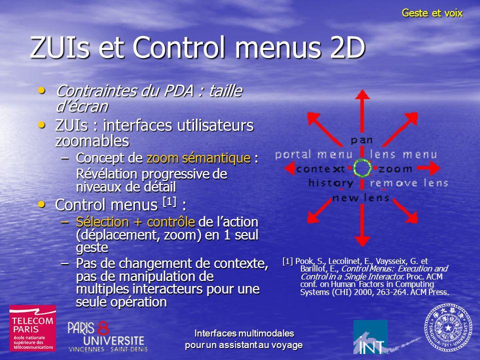 Interfaces multimodales pour un assistant au voyage ZUIs et Control menus 2D Contraintes du PDA : taille décran Contraintes du PDA : taille décran ZUIs : interfaces utilisateurs zoomables ZUIs : interfaces utilisateurs zoomables –Concept de zoom sémantique : Révélation progressive de niveaux de détail Control menus [1] : Control menus [1] : –Sélection + contrôle de laction (déplacement, zoom) en 1 seul geste –Pas de changement de contexte, pas de manipulation de multiples interacteurs pour une seule opération Geste et voix [1] [1] Pook, S., Lecolinet, E., Vaysseix, G.