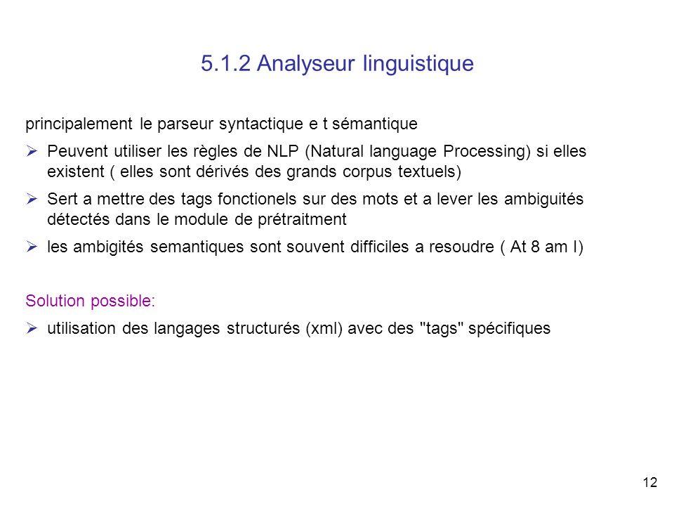 12 5.1.2 Analyseur linguistique principalement le parseur syntactique e t sémantique Peuvent utiliser les règles de NLP (Natural language Processing)