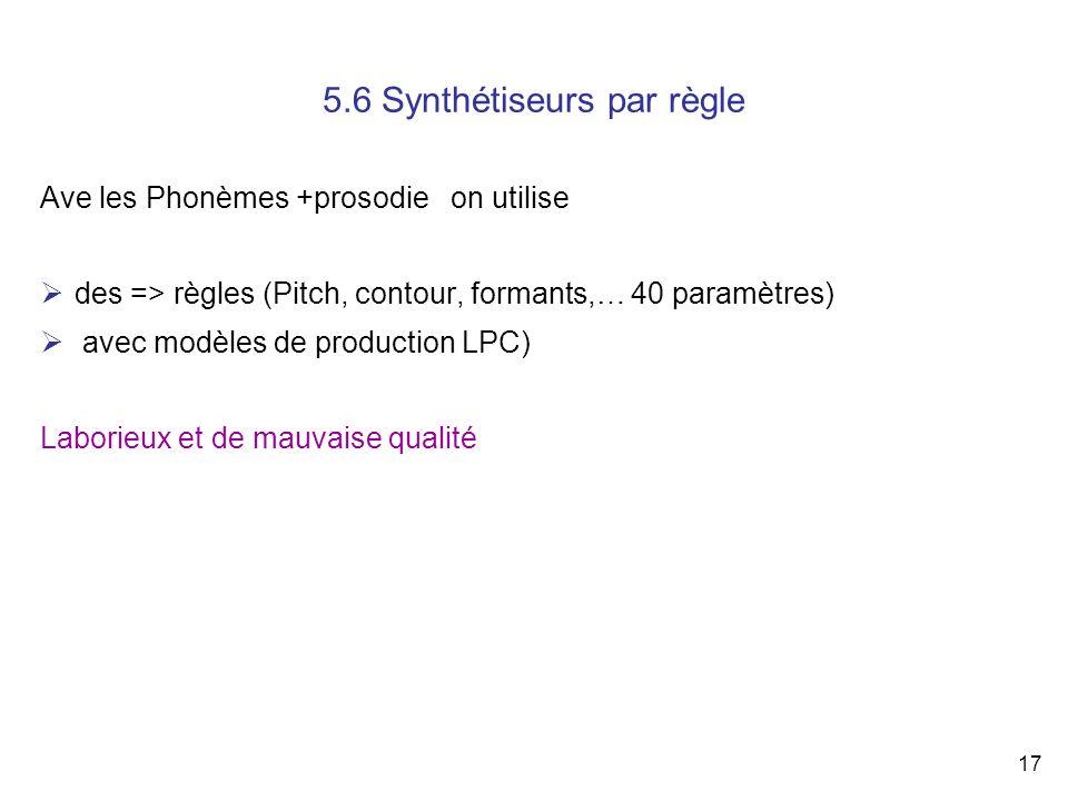 17 5.6 Synthétiseurs par règle Ave les Phonèmes +prosodie on utilise des => règles (Pitch, contour, formants,… 40 paramètres) avec modèles de producti