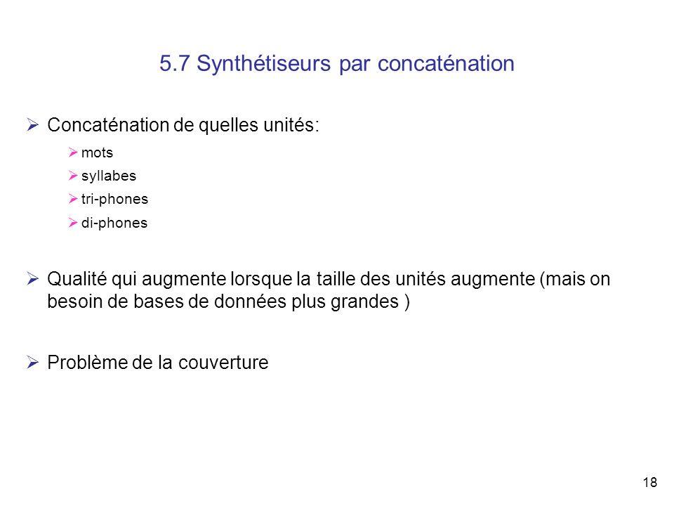 18 5.7 Synthétiseurs par concaténation Concaténation de quelles unités: mots syllabes tri-phones di-phones Qualité qui augmente lorsque la taille des