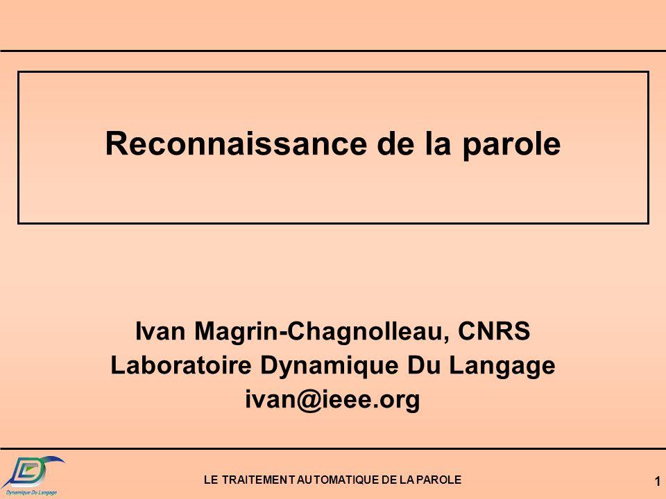 LE TRAITEMENT AUTOMATIQUE DE LA PAROLE 1 Reconnaissance de la parole Ivan Magrin-Chagnolleau, CNRS Laboratoire Dynamique Du Langage ivan@ieee.org