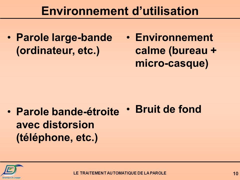 LE TRAITEMENT AUTOMATIQUE DE LA PAROLE 10 Environnement dutilisation Parole large-bande (ordinateur, etc.) Parole bande-étroite avec distorsion (télép