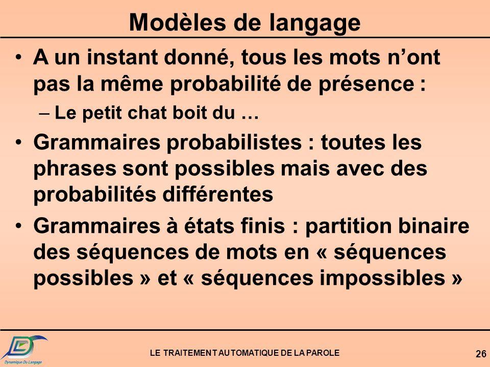 LE TRAITEMENT AUTOMATIQUE DE LA PAROLE 26 Modèles de langage A un instant donné, tous les mots nont pas la même probabilité de présence : –Le petit ch