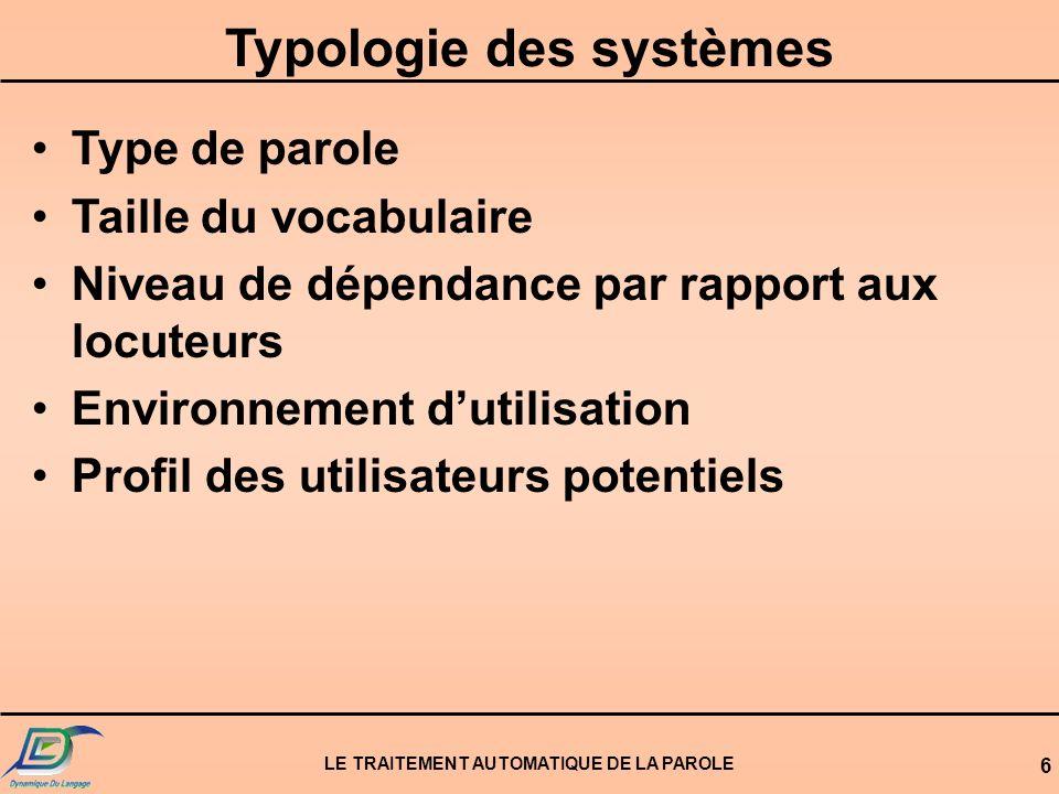 LE TRAITEMENT AUTOMATIQUE DE LA PAROLE 6 Typologie des systèmes Type de parole Taille du vocabulaire Niveau de dépendance par rapport aux locuteurs En