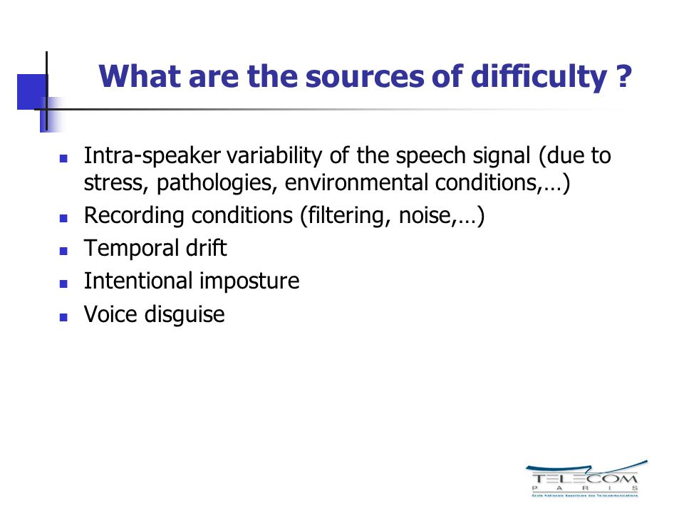 What are the sources of difficulty ? Intra-speaker variability of the speech signal (due to stress, pathologies, environmental conditions,…) Recording
