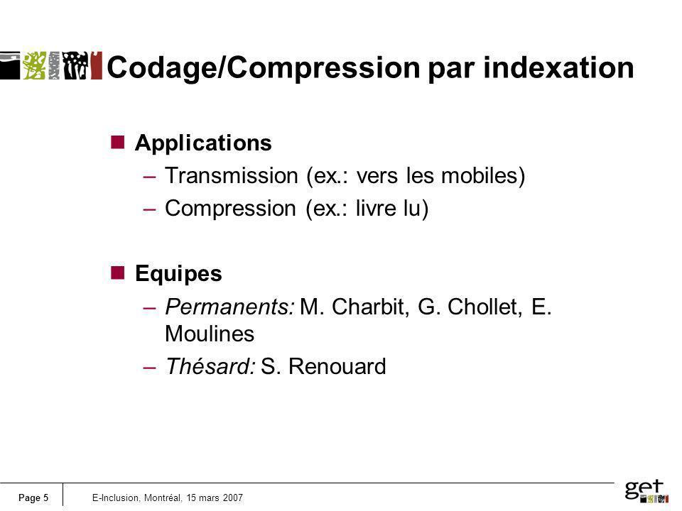 Page 5E-Inclusion, Montréal, 15 mars 2007 Codage/Compression par indexation nApplications –Transmission (ex.: vers les mobiles) –Compression (ex.: livre lu) nEquipes –Permanents: M.