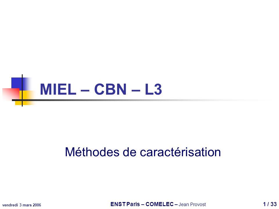 vendredi 3 mars 2006 ENST Paris – COMELEC – Jean Provost 1 / 33 MIEL – CBN – L3 Méthodes de caractérisation