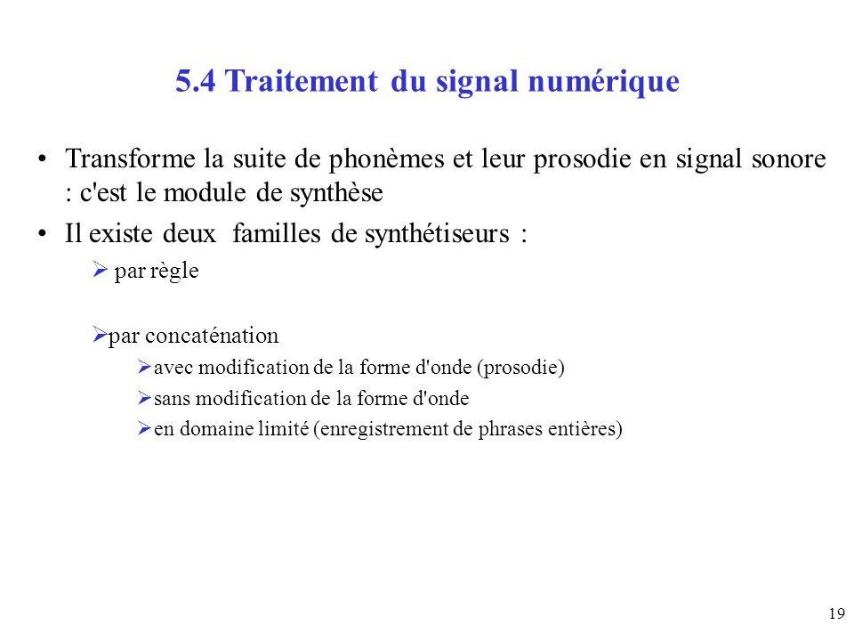19 5.4 Traitement du signal numérique Transforme la suite de phonèmes et leur prosodie en signal sonore : c'est le module de synthèse Il existe deux f