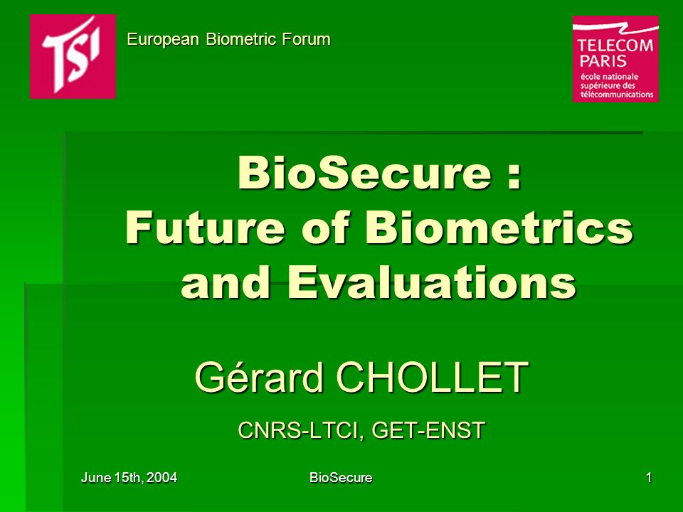 June 15th, 2004 BioSecure1 BioSecure : Future of Biometrics and Evaluations Gérard CHOLLET CNRS-LTCI, GET-ENST European Biometric Forum European Biometric Forum