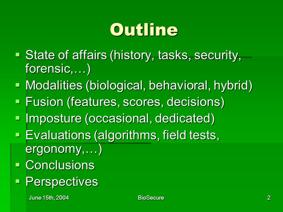 June 15th, 2004BioSecure2 Outline State of affairs (history, tasks, security, forensic,…) State of affairs (history, tasks, security, forensic,…) Modalities (biological, behavioral, hybrid) Modalities (biological, behavioral, hybrid) Fusion (features, scores, decisions) Fusion (features, scores, decisions) Imposture (occasional, dedicated) Imposture (occasional, dedicated) Evaluations (algorithms, field tests, ergonomy,…) Evaluations (algorithms, field tests, ergonomy,…) Conclusions Conclusions Perspectives Perspectives