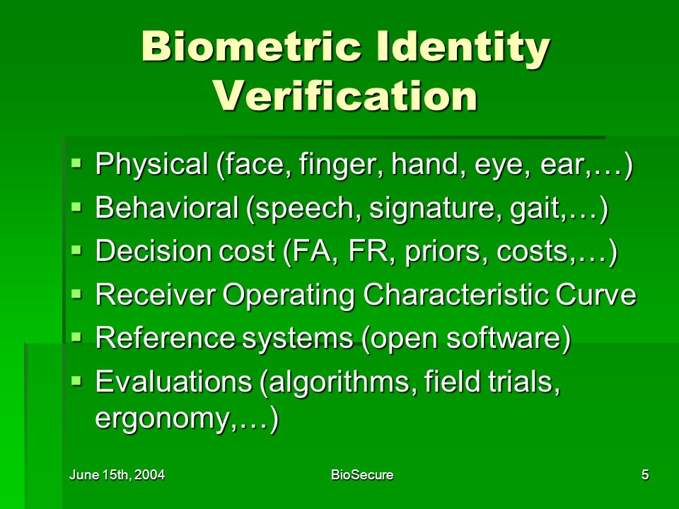 June 15th, 2004BioSecure5 Biometric Identity Verification Physical (face, finger, hand, eye, ear,…) Physical (face, finger, hand, eye, ear,…) Behavioral (speech, signature, gait,…) Behavioral (speech, signature, gait,…) Decision cost (FA, FR, priors, costs,…) Decision cost (FA, FR, priors, costs,…) Receiver Operating Characteristic Curve Receiver Operating Characteristic Curve Reference systems (open software) Reference systems (open software) Evaluations (algorithms, field trials, ergonomy,…) Evaluations (algorithms, field trials, ergonomy,…)