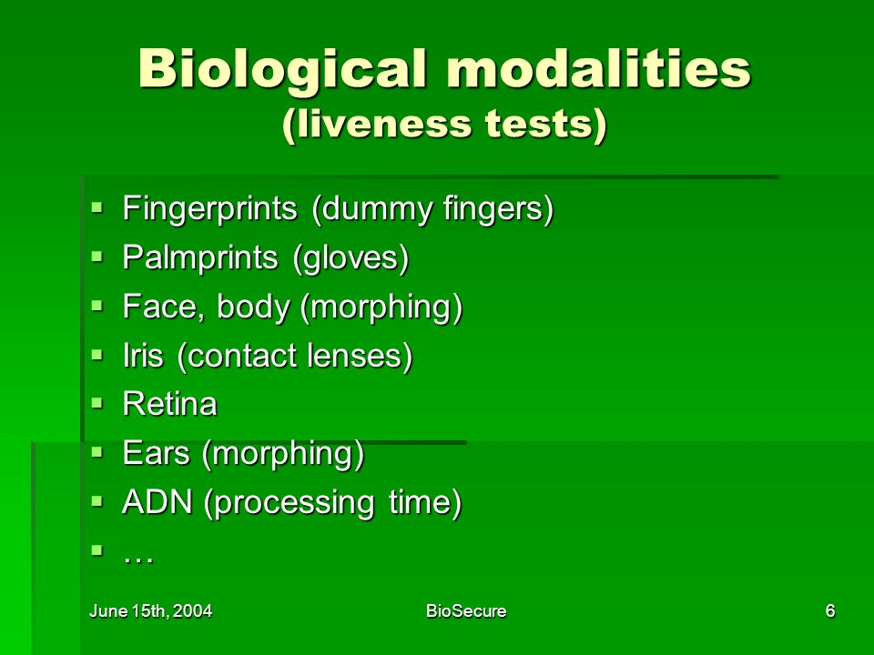 June 15th, 2004BioSecure6 Biological modalities (liveness tests) Fingerprints (dummy fingers) Fingerprints (dummy fingers) Palmprints (gloves) Palmprints (gloves) Face, body (morphing) Face, body (morphing) Iris (contact lenses) Iris (contact lenses) Retina Retina Ears (morphing) Ears (morphing) ADN (processing time) ADN (processing time) …