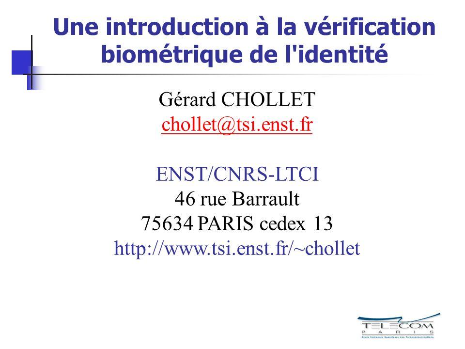 Une introduction à la vérification biométrique de l identité Gérard CHOLLET chollet@tsi.enst.fr@ ENST/CNRS-LTCI 46 rue Barrault 75634 PARIS cedex 13 http://www.tsi.enst.fr/~chollet