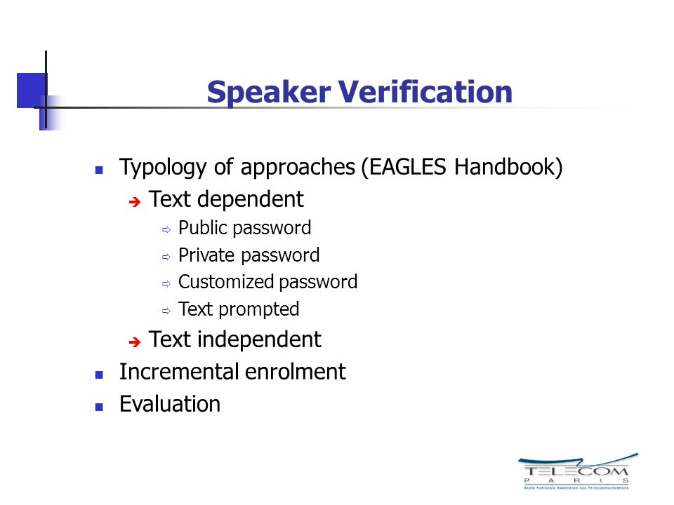 Speaker Verification Typology of approaches (EAGLES Handbook) Text dependent Public password Private password Customized password Text prompted Text i