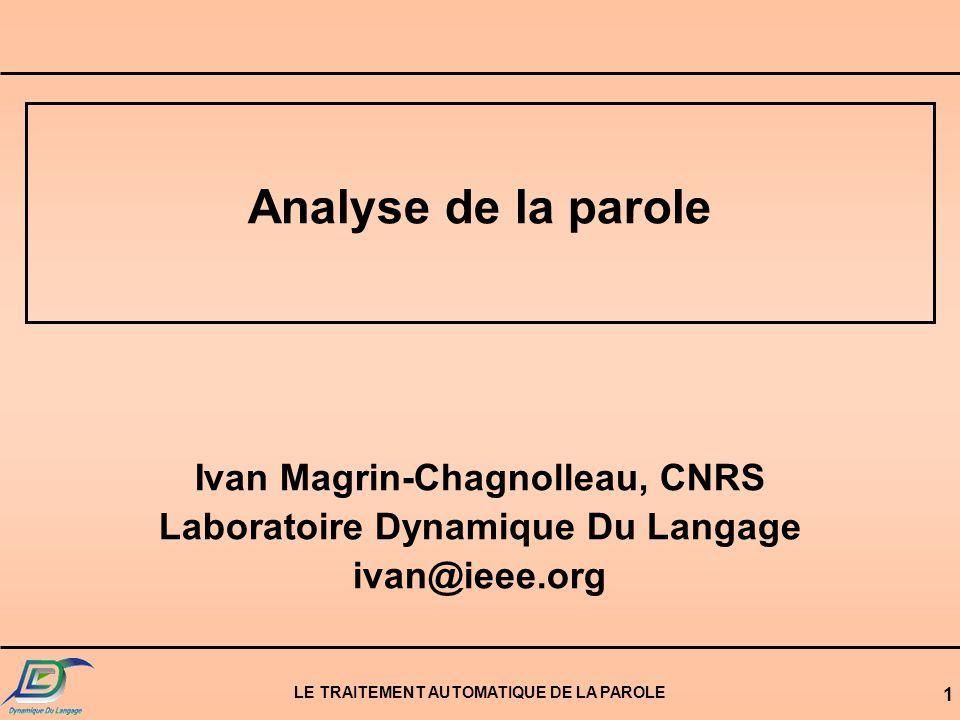 LE TRAITEMENT AUTOMATIQUE DE LA PAROLE 1 Analyse de la parole Ivan Magrin-Chagnolleau, CNRS Laboratoire Dynamique Du Langage ivan@ieee.org