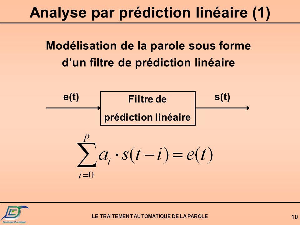 LE TRAITEMENT AUTOMATIQUE DE LA PAROLE 10 Analyse par prédiction linéaire (1) Modélisation de la parole sous forme dun filtre de prédiction linéaire F