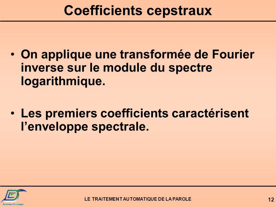 LE TRAITEMENT AUTOMATIQUE DE LA PAROLE 12 Coefficients cepstraux On applique une transformée de Fourier inverse sur le module du spectre logarithmique