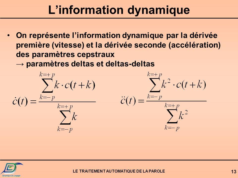 LE TRAITEMENT AUTOMATIQUE DE LA PAROLE 13 Linformation dynamique On représente linformation dynamique par la dérivée première (vitesse) et la dérivée