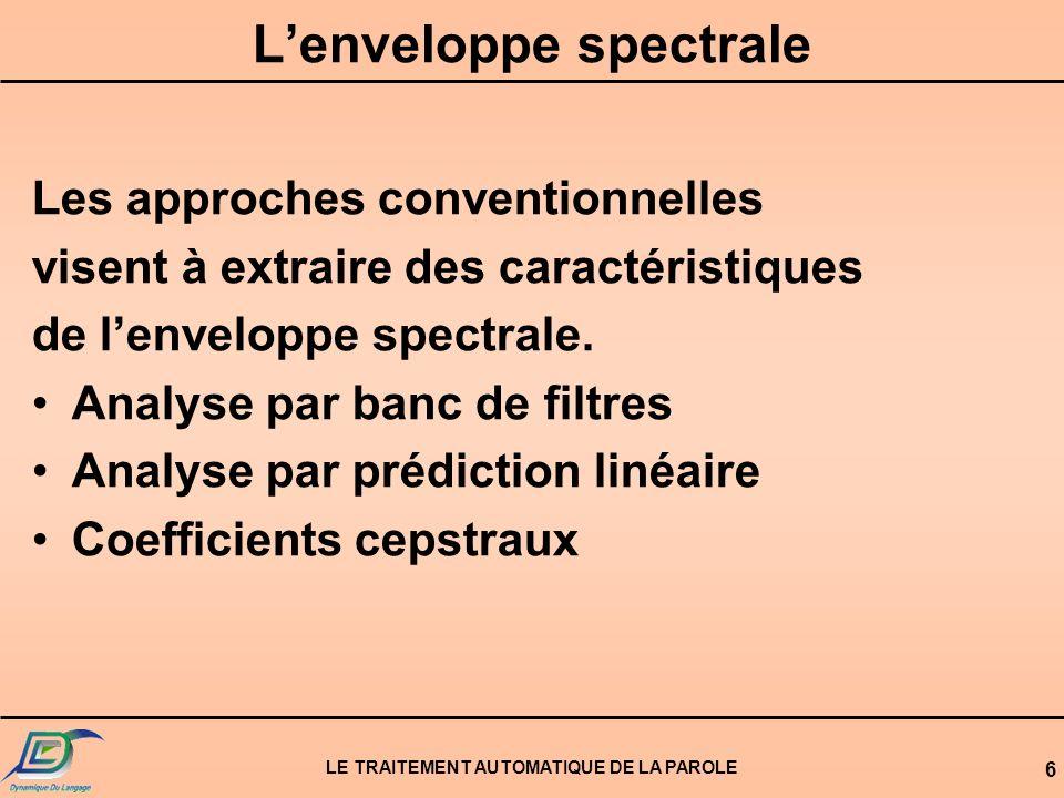 LE TRAITEMENT AUTOMATIQUE DE LA PAROLE 6 Lenveloppe spectrale Les approches conventionnelles visent à extraire des caractéristiques de lenveloppe spec