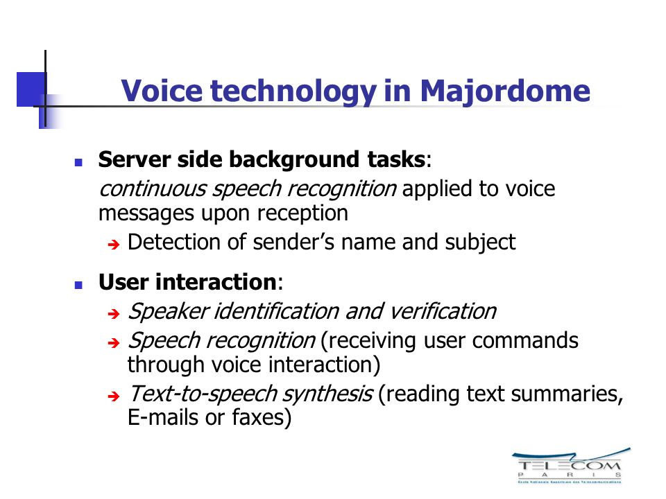 Voice technology in Majordome Server side background tasks: continuous speech recognition applied to voice messages upon reception Detection of senders name and subject User interaction: Speaker identification and verification Speech recognition (receiving user commands through voice interaction) Text-to-speech synthesis (reading text summaries,  s or faxes)
