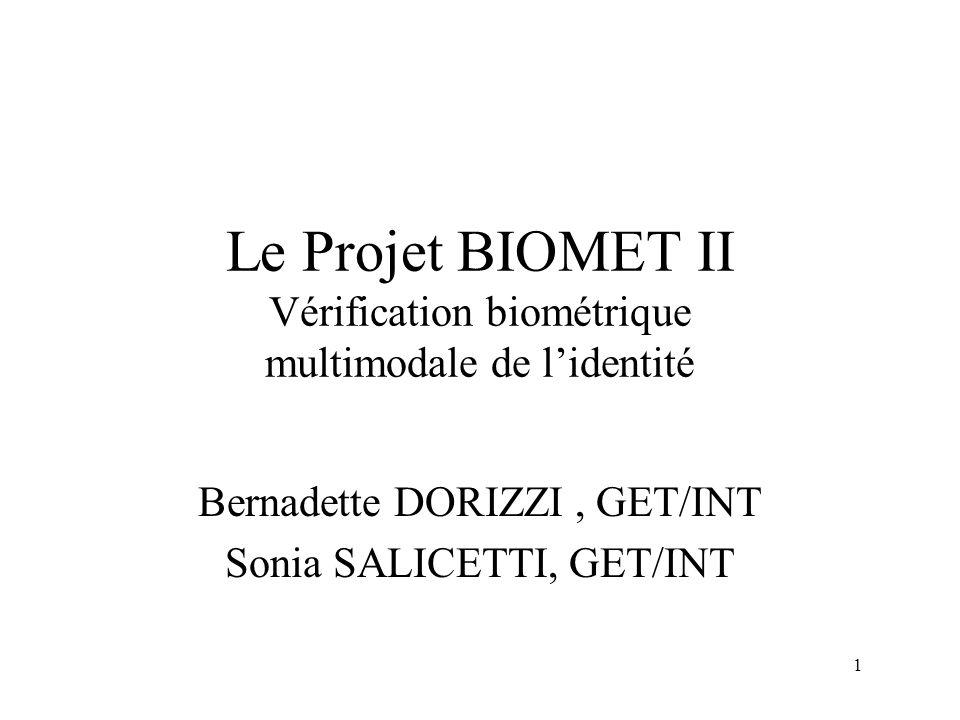 1 Le Projet BIOMET II Vérification biométrique multimodale de lidentité Bernadette DORIZZI, GET/INT Sonia SALICETTI, GET/INT