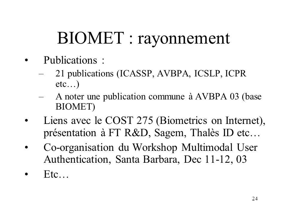 24 BIOMET : rayonnement Publications : –21 publications (ICASSP, AVBPA, ICSLP, ICPR etc…) –A noter une publication commune à AVBPA 03 (base BIOMET) Li