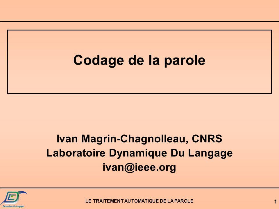 LE TRAITEMENT AUTOMATIQUE DE LA PAROLE 1 Codage de la parole Ivan Magrin-Chagnolleau, CNRS Laboratoire Dynamique Du Langage ivan@ieee.org